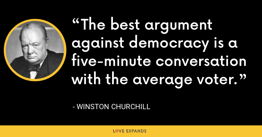 The best argument against democracy is a five-minute conversation with the average voter. - Winston Churchill