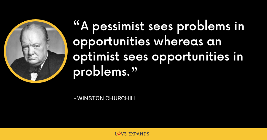 A pessimist sees problems in opportunities whereas an optimist sees opportunities in problems. - Winston Churchill
