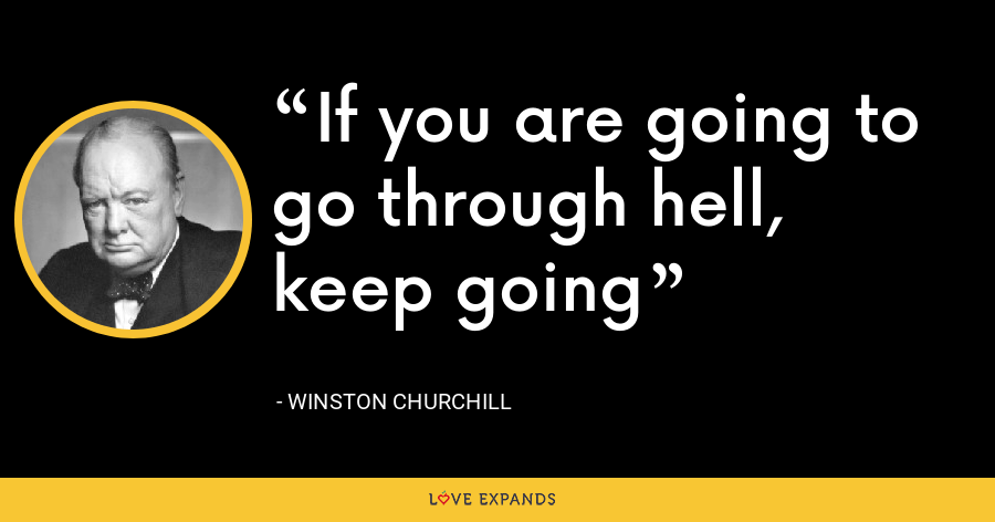 If you are going to go through hell, keep going - Winston Churchill