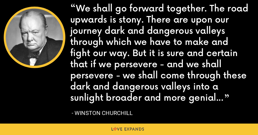 We shall go forward together. The road upwards is stony. There are upon our journey dark and dangerous valleys through which we have to make and fight our way. But it is sure and certain that if we persevere - and we shall persevere - we shall come through these dark and dangerous valleys into a sunlight broader and more genial and more lasting than mankind has ever known. - Winston Churchill