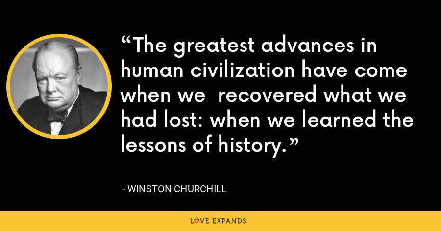 The greatest advances in human civilization have come when we  recovered what we had lost: when we learned the lessons of history. - Winston Churchill