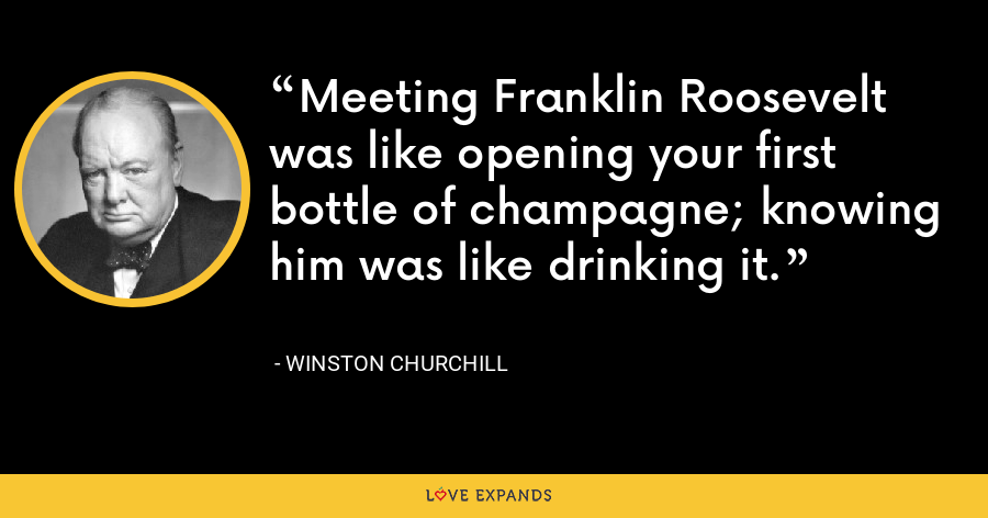 Meeting Franklin Roosevelt was like opening your first bottle of champagne; knowing him was like drinking it. - Winston Churchill