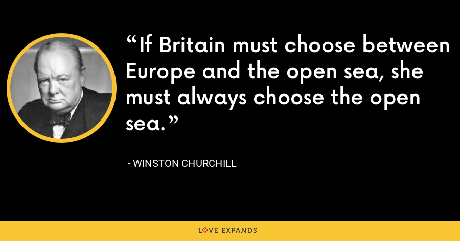 If Britain must choose between Europe and the open sea, she must always choose the open sea. - Winston Churchill