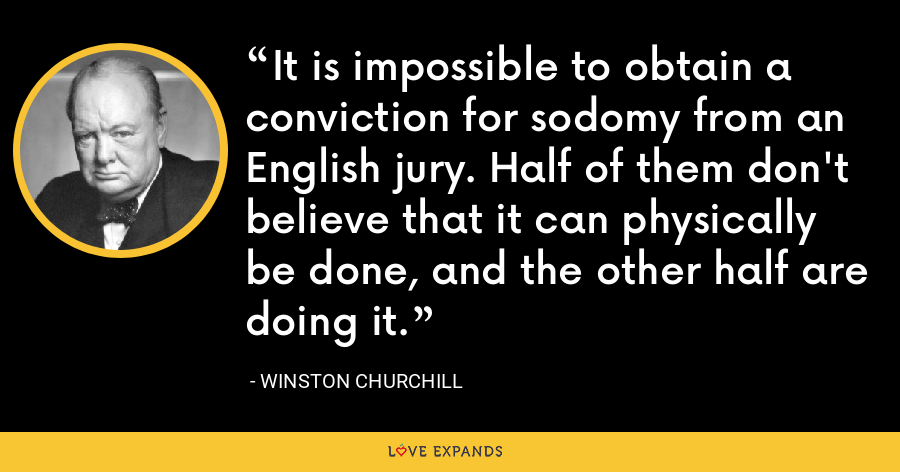 It is impossible to obtain a conviction for sodomy from an English jury. Half of them don't believe that it can physically be done, and the other half are doing it. - Winston Churchill