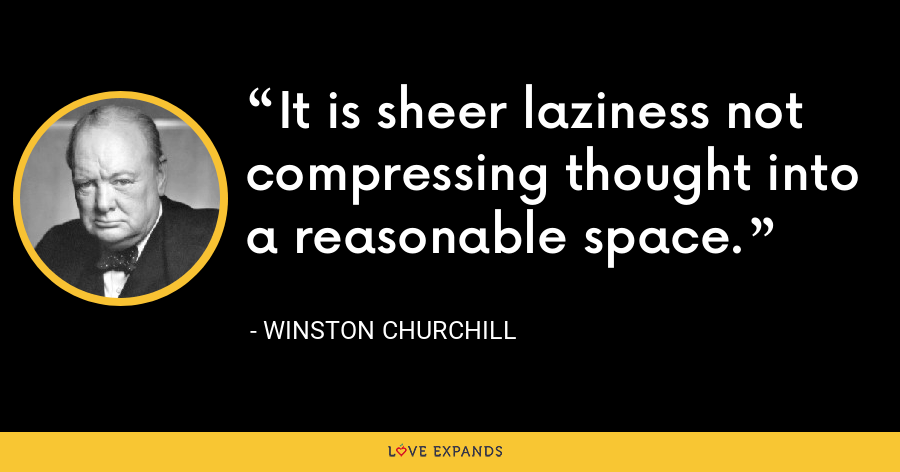It is sheer laziness not compressing thought into a reasonable space. - Winston Churchill