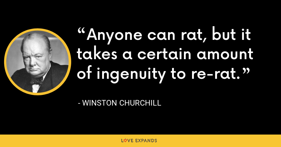 Anyone can rat, but it takes a certain amount of ingenuity to re-rat. - Winston Churchill