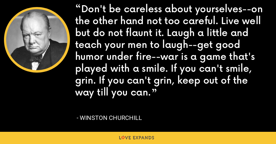 Don't be careless about yourselves--on the other hand not too careful. Live well but do not flaunt it. Laugh a little and teach your men to laugh--get good humor under fire--war is a game that's played with a smile. If you can't smile, grin. If you can't grin, keep out of the way till you can. - Winston Churchill