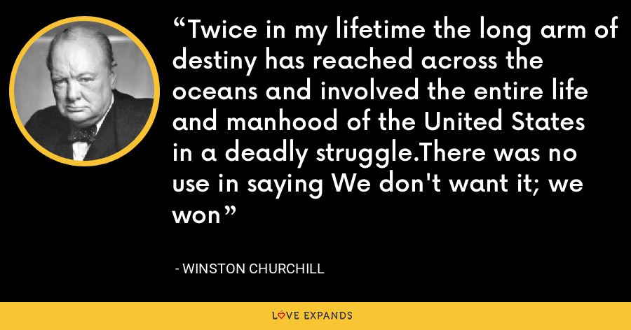 Twice in my lifetime the long arm of destiny has reached across the oceans and involved the entire life and manhood of the United States in a deadly struggle.There was no use in saying We don't want it; we won - Winston Churchill