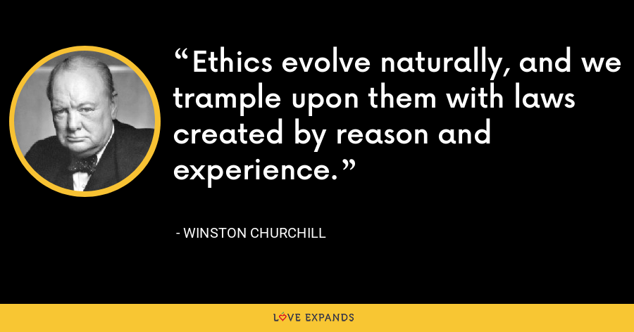 Ethics evolve naturally, and we trample upon them with laws created by reason and experience. - Winston Churchill