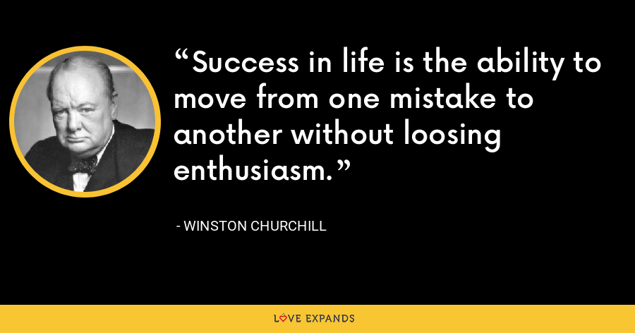 Success in life is the ability to move from one mistake to another without loosing enthusiasm. - Winston Churchill