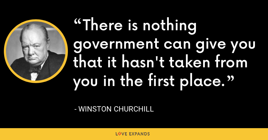 There is nothing government can give you that it hasn't taken from you in the first place. - Winston Churchill