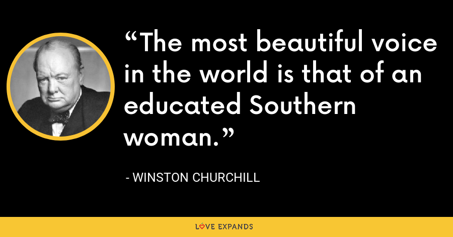 The most beautiful voice in the world is that of an educated Southern woman. - Winston Churchill
