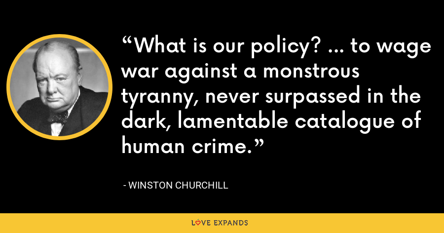What is our policy? ... to wage war against a monstrous tyranny, never surpassed in the dark, lamentable catalogue of human crime. - Winston Churchill