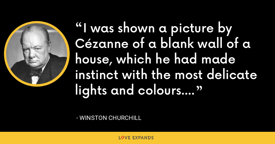 I was shown a picture by Cézanne of a blank wall of a house, which he had made instinct with the most delicate lights and colours. - Winston Churchill
