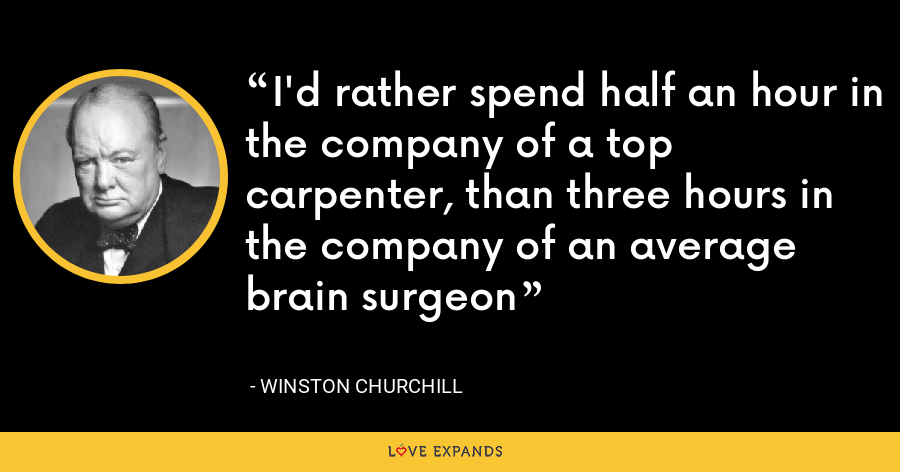 I'd rather spend half an hour in the company of a top carpenter, than three hours in the company of an average brain surgeon - Winston Churchill