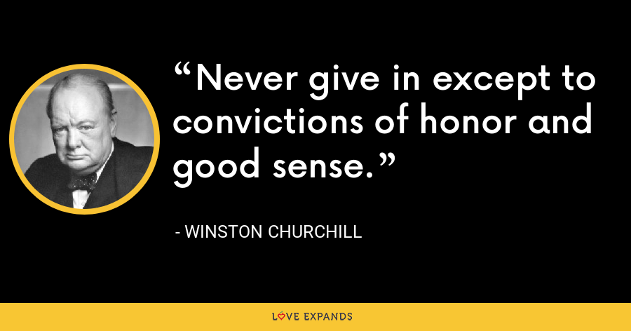 Never give in except to convictions of honor and good sense. - Winston Churchill