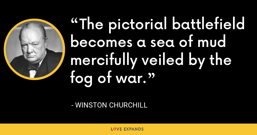 The pictorial battlefield becomes a sea of mud mercifully veiled by the fog of war. - Winston Churchill