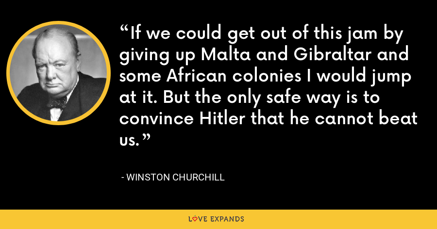 If we could get out of this jam by giving up Malta and Gibraltar and some African colonies I would jump at it. But the only safe way is to convince Hitler that he cannot beat us. - Winston Churchill