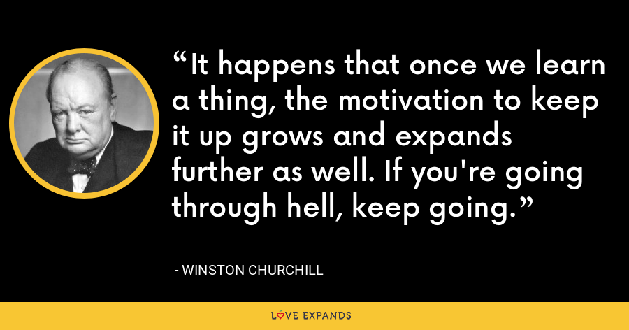 It happens that once we learn a thing, the motivation to keep it up grows and expands further as well. If you're going through hell, keep going. - Winston Churchill