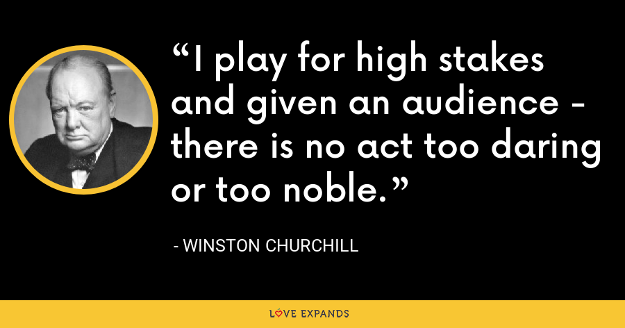I play for high stakes and given an audience - there is no act too daring or too noble. - Winston Churchill