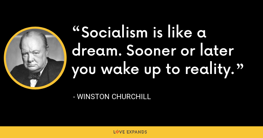 Socialism is like a dream. Sooner or later you wake up to reality. - Winston Churchill