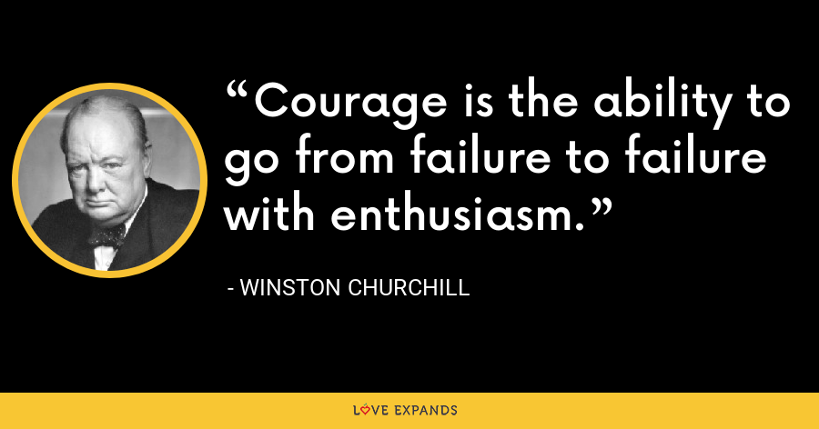 Courage is the ability to go from failure to failure with enthusiasm. - Winston Churchill