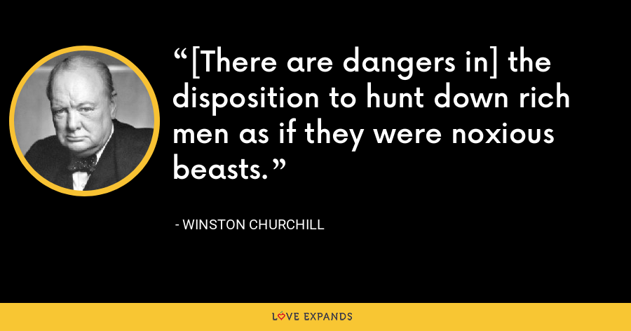 [There are dangers in] the disposition to hunt down rich men as if they were noxious beasts. - Winston Churchill