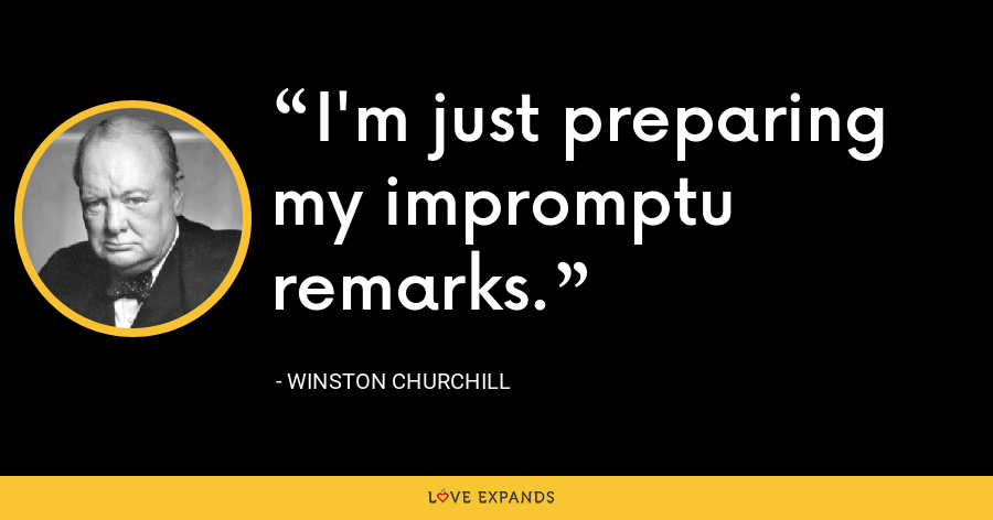 I'm just preparing my impromptu remarks. - Winston Churchill