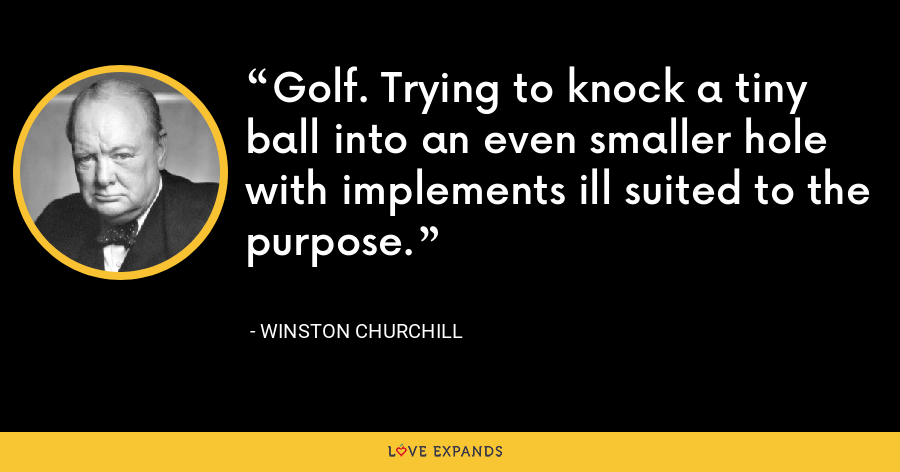 Golf. Trying to knock a tiny ball into an even smaller hole with implements ill suited to the purpose. - Winston Churchill