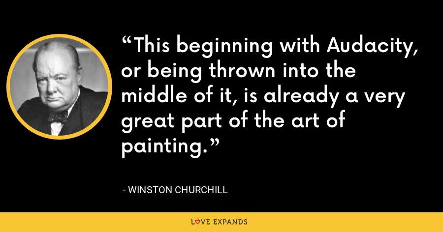 This beginning with Audacity, or being thrown into the middle of it, is already a very great part of the art of painting. - Winston Churchill