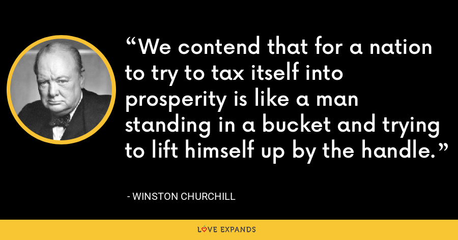 We contend that for a nation to try to tax itself into prosperity is like a man standing in a bucket and trying to lift himself up by the handle. - Winston Churchill