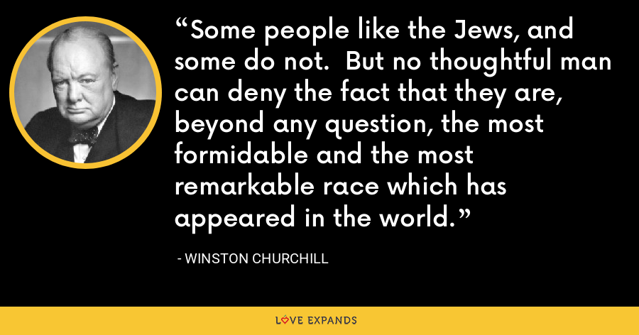 Some people like the Jews, and some do not.  But no thoughtful man can deny the fact that they are, beyond any question, the most formidable and the most remarkable race which has appeared in the world. - Winston Churchill