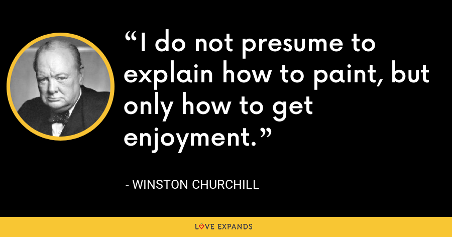 I do not presume to explain how to paint, but only how to get enjoyment. - Winston Churchill
