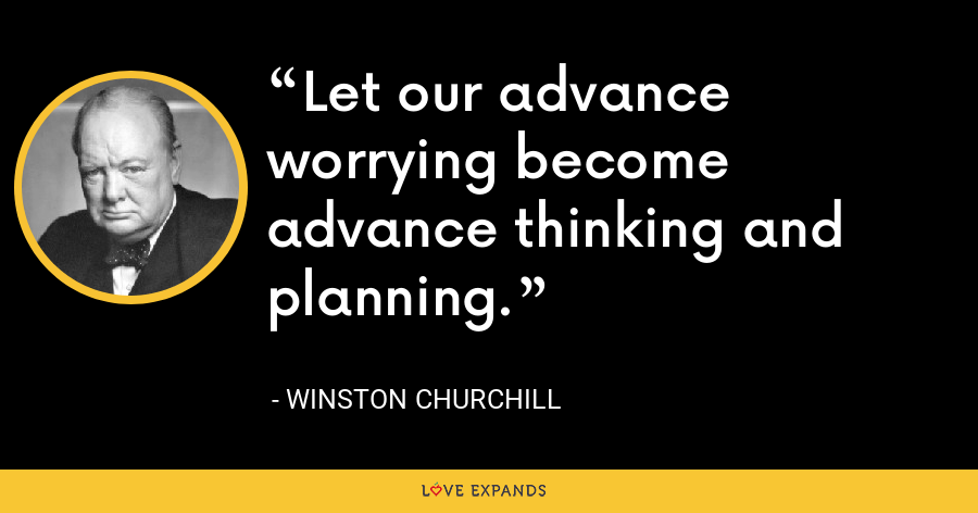 Let our advance worrying become advance thinking and planning. - Winston Churchill