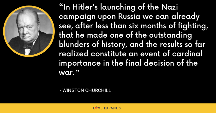 In Hitler's launching of the Nazi campaign upon Russia we can already see, after less than six months of fighting, that he made one of the outstanding blunders of history, and the results so far realized constitute an event of cardinal importance in the final decision of the war. - Winston Churchill
