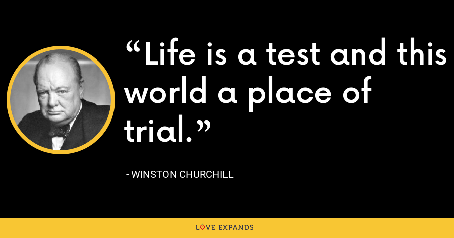 Life is a test and this world a place of trial. - Winston Churchill