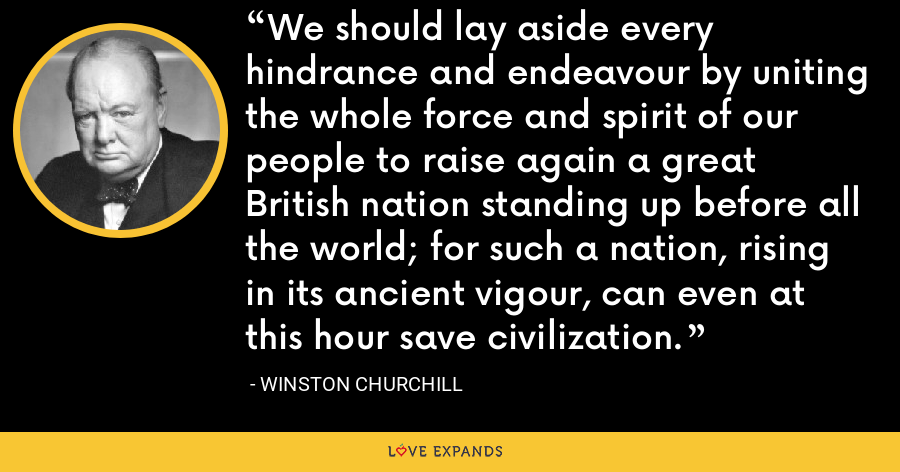 We should lay aside every hindrance and endeavour by uniting the whole force and spirit of our people to raise again a great British nation standing up before all the world; for such a nation, rising in its ancient vigour, can even at this hour save civilization. - Winston Churchill