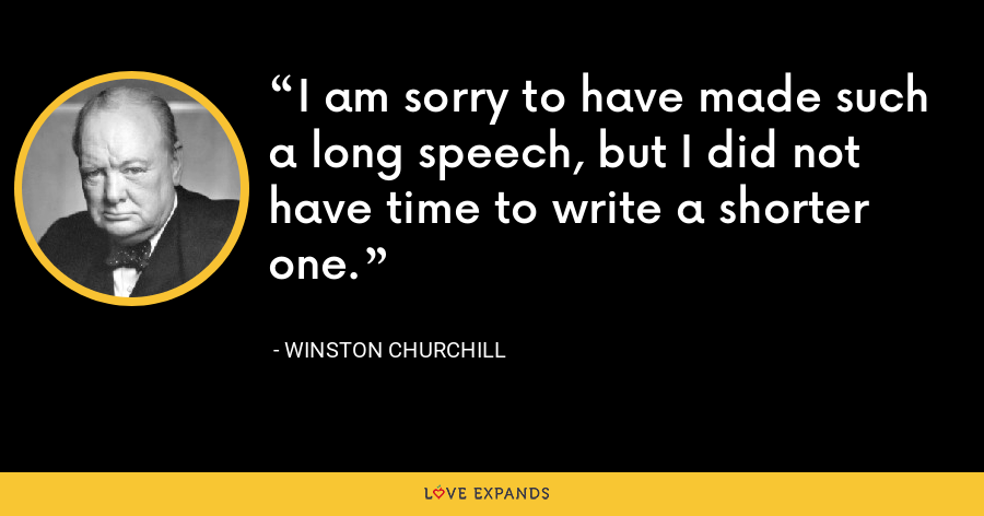 I am sorry to have made such a long speech, but I did not have time to write a shorter one. - Winston Churchill