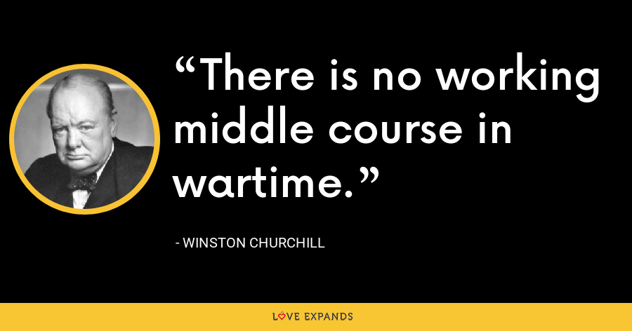 There is no working middle course in wartime. - Winston Churchill