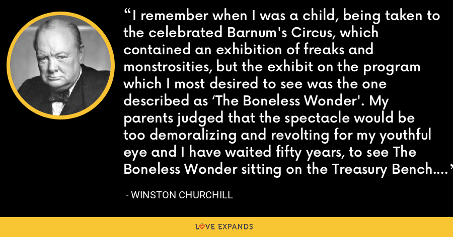 I remember when I was a child, being taken to the celebrated Barnum's Circus, which contained an exhibition of freaks and monstrosities, but the exhibit on the program which I most desired to see was the one described as 'The Boneless Wonder'. My parents judged that the spectacle would be too demoralizing and revolting for my youthful eye and I have waited fifty years, to see The Boneless Wonder sitting on the Treasury Bench. - Winston Churchill