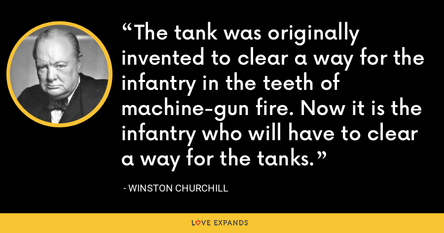 The tank was originally invented to clear a way for the infantry in the teeth of machine-gun fire. Now it is the infantry who will have to clear a way for the tanks. - Winston Churchill