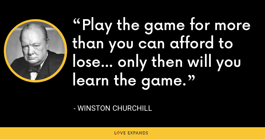 Play the game for more than you can afford to lose... only then will you learn the game. - Winston Churchill