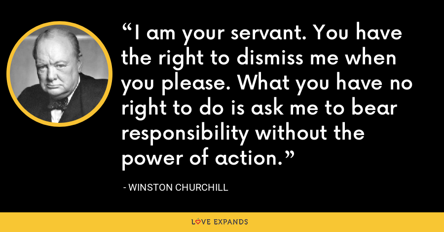 I am your servant. You have the right to dismiss me when you please. What you have no right to do is ask me to bear responsibility without the power of action. - Winston Churchill