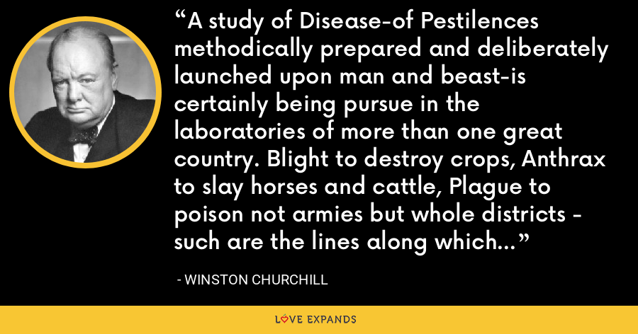 A study of Disease-of Pestilences methodically prepared and deliberately launched upon man and beast-is certainly being pursue in the laboratories of more than one great country. Blight to destroy crops, Anthrax to slay horses and cattle, Plague to poison not armies but whole districts - such are the lines along which military science is remorselessly advancing. - Winston Churchill