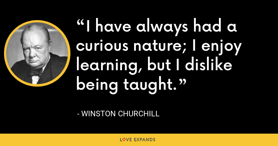I have always had a curious nature; I enjoy learning, but I dislike being taught. - Winston Churchill