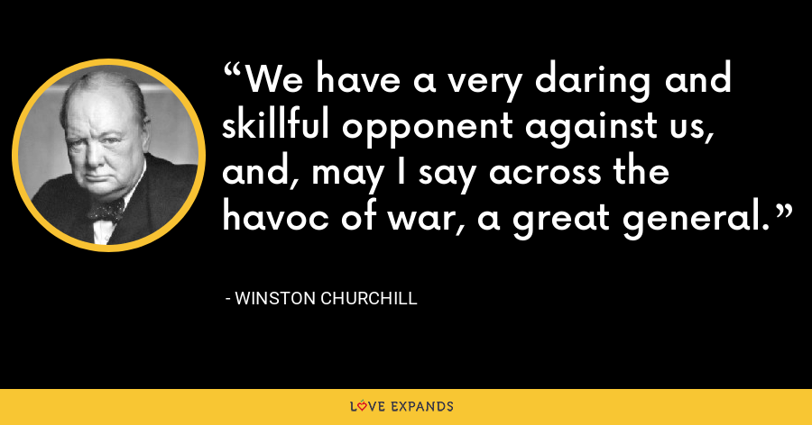 We have a very daring and skillful opponent against us, and, may I say across the havoc of war, a great general. - Winston Churchill