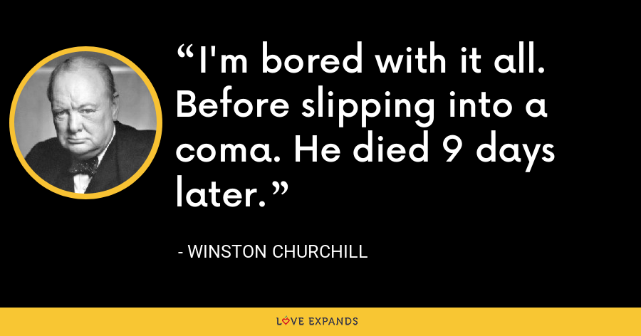 I'm bored with it all. Before slipping into a coma. He died 9 days later. - Winston Churchill