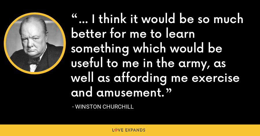 ... I think it would be so much better for me to learn something which would be useful to me in the army, as well as affording me exercise and amusement. - Winston Churchill
