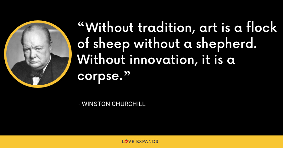 Without tradition, art is a flock of sheep without a shepherd. Without innovation, it is a corpse. - Winston Churchill