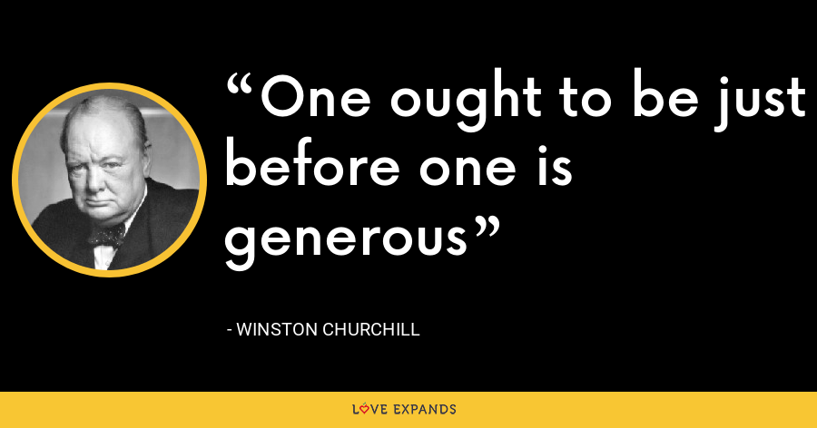 One ought to be just before one is generous - Winston Churchill